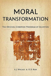 Moral Transformation: The Original Christian Paradigm of Salvation - A J Wallace, R D Rusk (ISBN: 9781456389802)