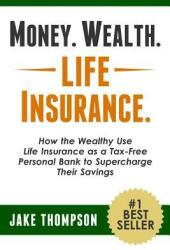 Money. Wealth. Life Insurance. : How the Wealthy Use Life Insurance as a Tax-Free Personal Bank to Supercharge Their Savings (ISBN: 9781494896478)
