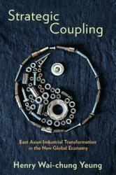 Strategic Coupling: East Asian Industrial Transformation in the New Global Economy (ISBN: 9781501702563)
