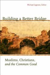 Building a Better Bridge: Muslims, Christians, and the Common Good: A Record of the Fourth Building Bridges Seminar Held in Sarajevo, Bosnia-Her (ISBN: 9781589012219)
