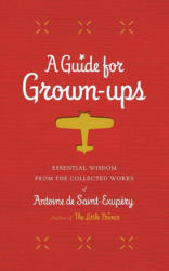A Guide for Grown-Ups: Essential Wisdom from the Collected Works of Antoine de Saint-Exupery (2015)