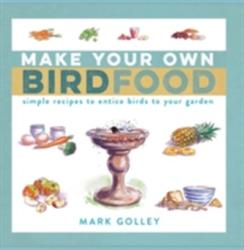 Make Your Own Bird Food - Simple Recipes to Entice Birds to Your Garden (2016)
