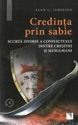 Credinta prin sabie. Scurta istorie a conflictului dintre crestini si musulmani (ISBN: 9786063801044)