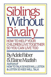 Siblings Without Rivalry: How to Help Your Children Live Together So You Can Live Too (1987)