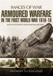 Armoured Warfare in the First World War - Rare Photographs from Wartime Archives (2016)