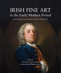 Irish Fine Art in the Early Modern Period - New Perspectives on Artistic Practice 1620-1820 (2016)