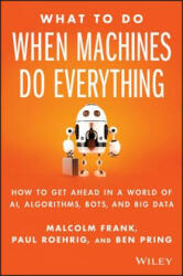 What to Do When Machines Do Everything - How to Get Ahead in a World of AI, Algorithms, Bots, and Big Data (2017)