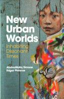 New Urban Worlds - AbdouMaliq Simone, Edgar Pieterse (2017)