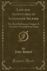 Life and Adventures of Alexander Selkirk: The Real Robinson Crusoe; A Narrative Founded on Facts (ISBN: 9781331476313)