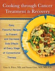 Cooking Through Cancer Treatment to Recovery: Easy, Flavorful Recipes to Prevent and Decrease Side Effects at Every Stage of Conventional Therapy (ISBN: 9781936303809)