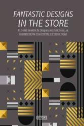 Fantastic Designs in the Store - An Overall Guideline on Corporate Identity, Visual Identity and Interior Design (ISBN: 9789881468833)