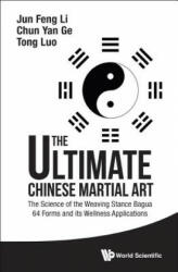 Ultimate Chinese Martial Art: The Science of the Weaving Stance Bagua 64 Forms and its Wellness Applications (ISBN: 9789814749282)