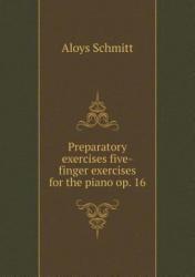 Preparatory Exercises Five-Finger Exercises for the Piano Op. 16 - Aloys Schmitt (ISBN: 9785519477352)