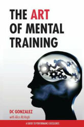 The Art of Mental Training - A Guide to Performance Excellence (Special Edition) - DC Gonzalez (ISBN: 9781530602681)