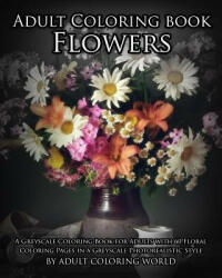 Adult Coloring Book: Flowers: A Greyscale Coloring Book for Adults with 60 Floral Coloring Pages in a Greyscale Photorealistic Style, Paperback (ISBN: 9781532703706)