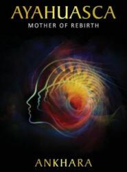 Ayahuasca: Mother of Rebirth - Ankhara (ISBN: 9781532783821)