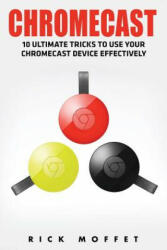 Chromecast: 10 Ultimate Tricks to Use Your Chromecast Device Effectively (ISBN: 9781534894914)