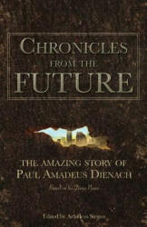 Chronicles from the Future: The Amazing Story of Paul Amadeus Dienach (ISBN: 9786188221819)
