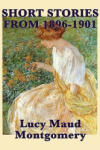 The Short Stories of Lucy Maud Montgomery from 1896-1901 (2010)