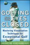 Golfing with Your Eyes Closed: Mastering Visualization Techniques for Exceptional Golf (2004)