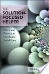 The Solution-Focused Helper: Ethics and Practice in Health and Social Care: Ethics and Practice in Health and Social Care (2008)