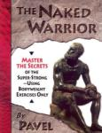 The Naked Warrior: Master the Secrets of the Super-Strong--Using Bodyweight Exercises Only (2012)