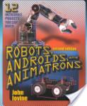 Robots, Androids and Animatrons, Second Edition: 12 Incredible Projects You Can Build (2011)