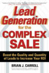 Lead Generation for the Complex Sale: Boost the Quality and Quantity of Leads to Increase Your ROI: Boost the Quality and Quantity of Leads to Increase Your ROI (2006)