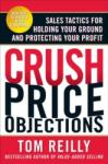 Crush Price Objections: Sales Tactics for Holding Your Ground and Protecting Your Profit (2003)