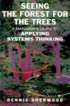 Seeing the Forest for the Trees: A Manager's Guide to Applying Systems Thinking (ISBN: 9781857883114)