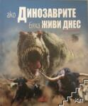 Ако динозаврите бяха живи днес (ISBN: 9789546858528)